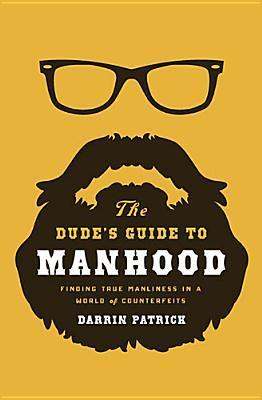 The Dude's Guide to Manhood Finding True Manliness in a World of Counterfeits