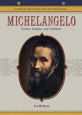 Michelangelo Painter, Sculptor, And Architect by Tim McNeese