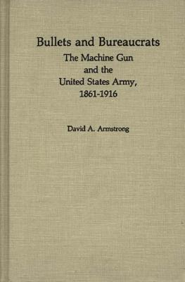 Bullets and Bureaucrats: The Machine Gun and the United States Army, 1861-1916
