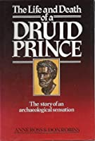 The Life and Death of a Druid Prince: The Story of Lindow Man, an Archaeological Sensation