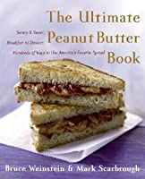 The Ultimate Peanut Butter Book: Savory and Sweet, Breakfast to Dessert, Hundreds of Ways to Use America's Favorite Spread