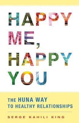 Happy Me, Happy You The Huna Way to Healthy Relationships