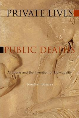 Private Lives, Public Deaths Antigone and the Invention of Individuality