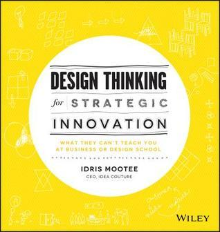 Design Thinking for Strategic Innovation  What They Can't Teach You at Business or Design School
