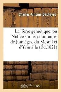 La Terre Gemetique, Ou Notice Sur Les Communes de Jumieges, Du Mesnil Et D'Yainville, (Ed.1821)