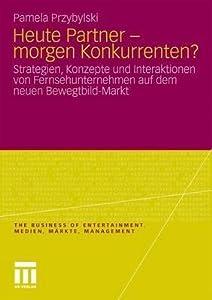 Heute Partner - Morgen Konkurrenten?: Strategien, Konzepte Und Interaktionen Von Fernsehunternehmen Auf Dem Neuen Bewegtbild-Markt
