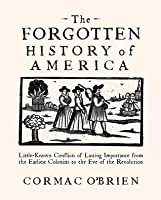 The Forgotten History of America: Little Known Conflicts of Lasting Importance from the Earliest Colonists to the Eve of the Revolution