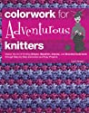Colorwork for Adventurous Knitters: Master the Art of Knitting Stripes, Slipstitch, Intarsia, and Stranded Colorwork through Step-by-Step Instruction and Easy Projects