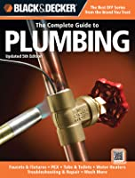 The Complete Guide to Plumbing: Faucets & Fixtures - PEX - Tubs & Toilets - Water Heaters - Troubleshooting & Repair - Much More
