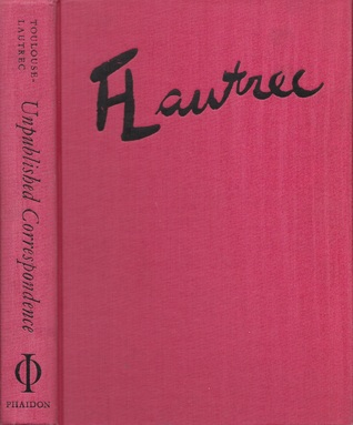 Unpublished Correspondence of Henri de Toulouse Lautrec: 273 Letters by and About Lautrec Written to His Family and Friends in the Collection of Herbert Schimmel