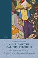 Annals of the Caliphs' Kitchens: Ibn Sayy R Al-Warr Q's Tenth-Century Baghdadi Cookbook