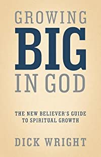 Growing Big in God: The New Believer's Guide to Spiritual Growth