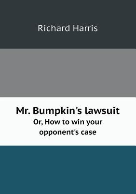 Mr. Bumpkin's Lawsuit Or, How to Win Your Opponent's Case