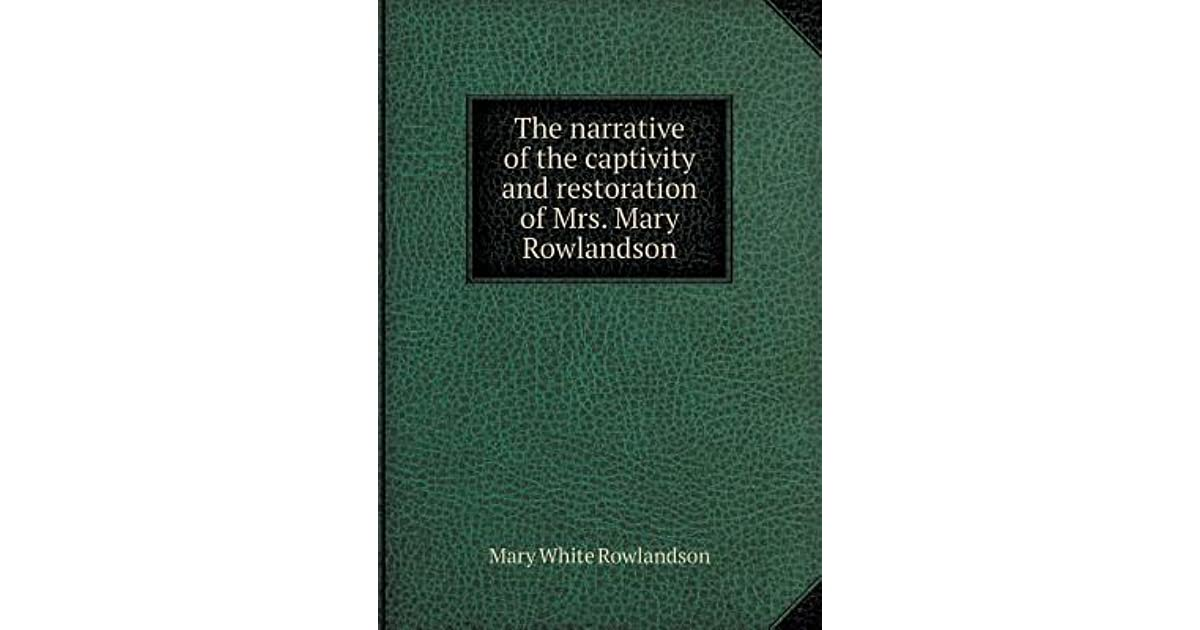 a narrative of the captivity and restoration of mrs rawlandson The sovereignty and goodness of god is a nonfiction captivity narrative authored and narrated by mrs mary rowlandson, who was taken captive by the narraganset native americans for about three months in 1675 during king philip's (metacom's) war the work opens with a preface and introduction and.