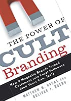 The Power of Cult Branding: How 9 Magnetic Brands Turned Customers into Loyal Followers (and Yours Can, Too! )