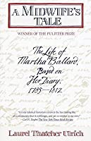 A Midwife's Tale: The Life of Martha Ballard, Based on Her Diary, 1785-1812