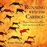 Running With The Caribou: Twelve Traditional Tales From The Natural World