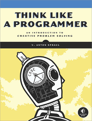 Think Like a Programmer: An Introduction to Creative Problem