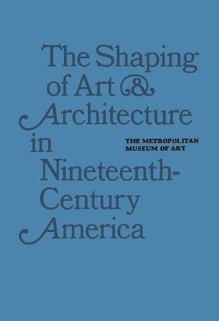 The Shaping of Art and Architecture in Nineteenth Century America