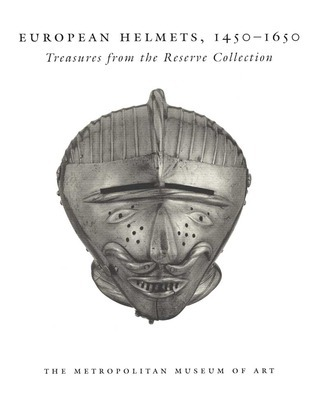 European Helmets 1450 1650 Treasures from the Reserve Collection