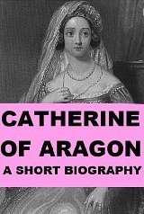 Catherine of Aragon - A Short Biography