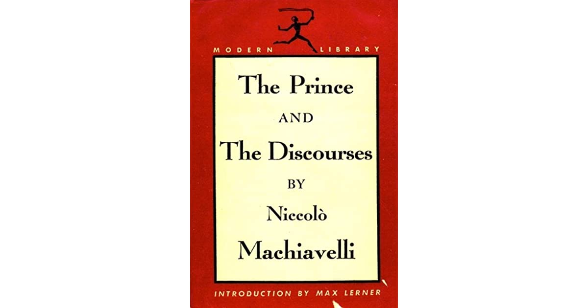 """a comparison of the prince and the discourses Machiavelli intended his the prince and the discourses on livy """"to work the  good"""" as manifestos that would inspire and guide the founding of."""