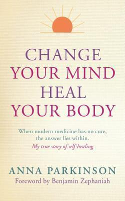 Change-Your-Mind-Heal-Your-Body-When-Modern-Medicine-Has-No-Cure-The-Answer-Lies-Within-My-True-Story-of-Self-Healing