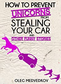 How to Prevent Unicorns from Stealing Your Car and Other Funny Stories (Take a Break & Have a Laugh Series)