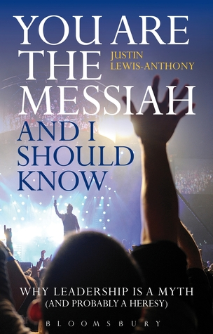 You are the Messiah and I should know: Why Leadership is a Myth (and probably a Heresy)