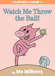 Watch Me Throw the Ball! (Elephant & Piggie, #8)