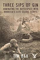 Three Sips of Gin: Dominating the Battlespace with Rhodesia's Famed Selous Scouts