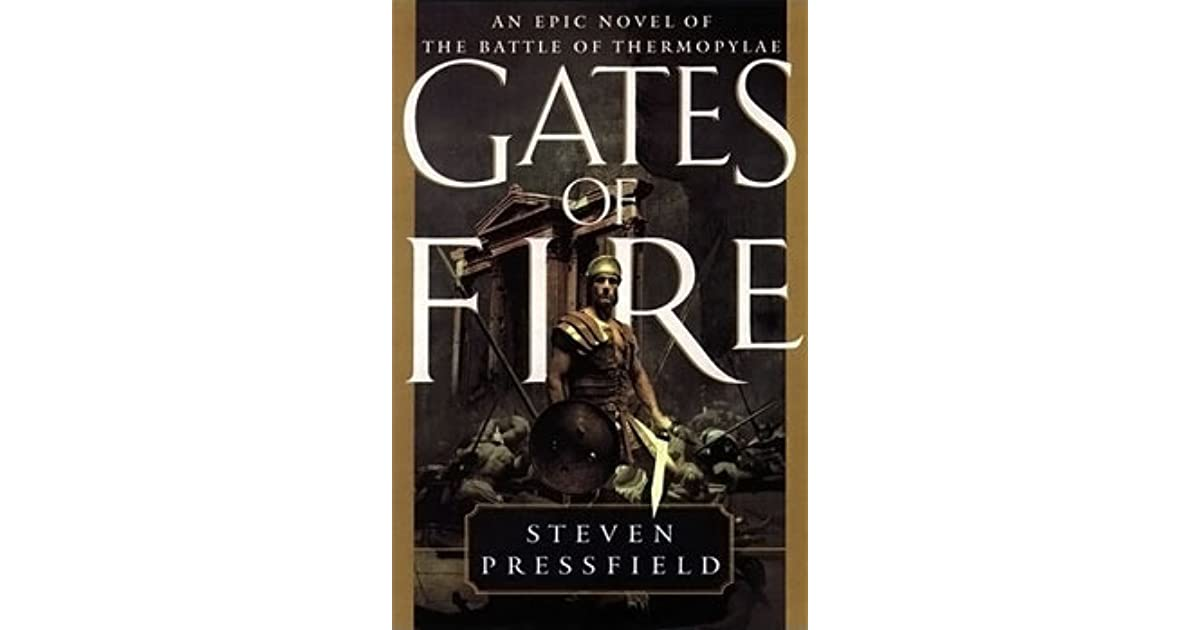 gates of fire by steven pressfield essay Essay on gates of fire, by steven pressfield - i subject gates of fire is a novel about the battle of thermopylae that takes place in ancient greece the novel began by focusing on its protagonist, xeones, who had died in the battle of thermopylae.