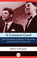 A A Common Good: The Friendship of Robert F. Kennedy and Kenneth P. O'Donnell