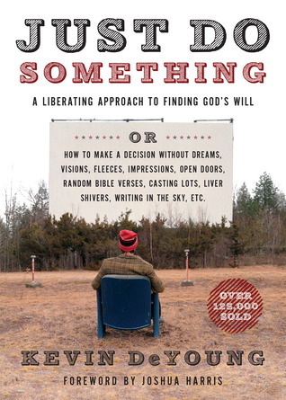 Just Do Something: A Liberating Approach to Finding God's Will or How to Make a Decision Without Dreams, Visions, Fleeces, Impressions, Open Doors, Random Bible Verses, Casting Lots, Liver Shivers, Writing in the Sky, etc.