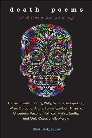 Death Poems: Classic, Contemporary, Witty, Serious, TearJerking, Wise, Profound, Angry, Funny, Spiritual, Atheistic, Uncertain, Personal, Political, Mythic, Earthy, and Only Occasionally Morbid