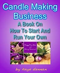 CANDLE MAKING BUSINESS: A Book On How To Start And Run Your Own