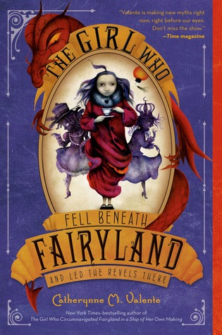 The Girl Who Fell Beneath Fairyland and Led the Revels There by Catherynne M. Valente