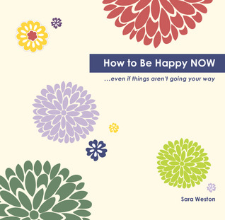 How to Be Happy Now: Even If Things Aren't Going Your Way