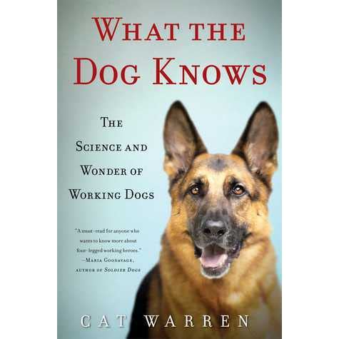 What the Dog Knows: The Science and Wonder of Working Dogs by Cat Warren