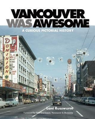 Vancouver Was Awesome A Curious Pictorial History