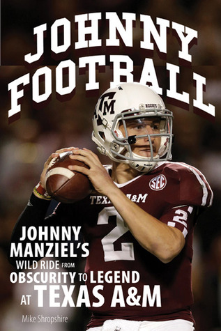 Johnny Football: Johnny Manziel's Wild Ride from Obscurity to Legend at Texas A