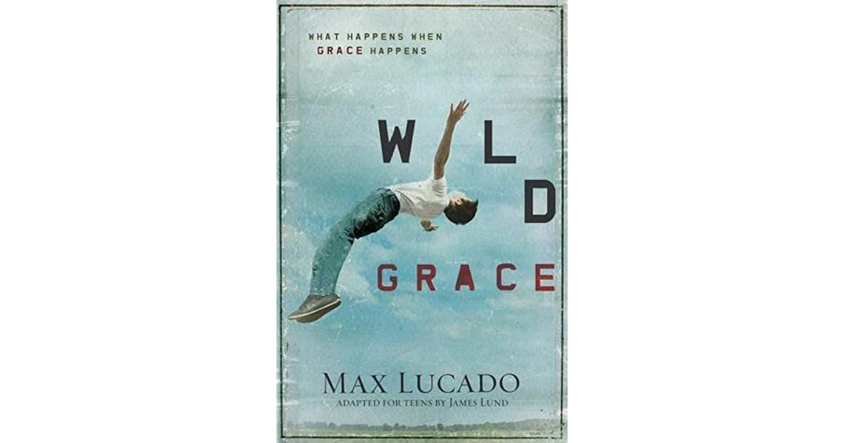 Wild Grace What Happens When Grace Happens By Max Lucado