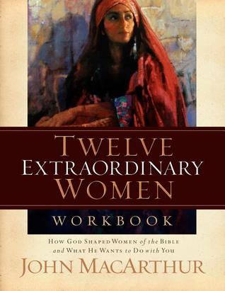 Twelve Extraordinary Women Workbook: How God Shaped Women of the Bible and What He Wants to Do With You