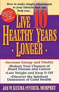 Live 10 Healthy Years Longer: How to Make Simple Adjustments to Your Lifstyle That Can Help You..