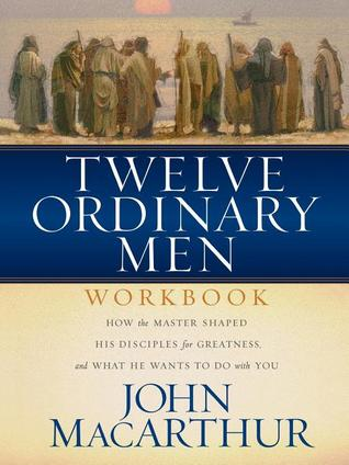 Twelve Ordinary Men Workbook: How the Master Shaped His Disciples for Greatness, and What He Wants to Do With You