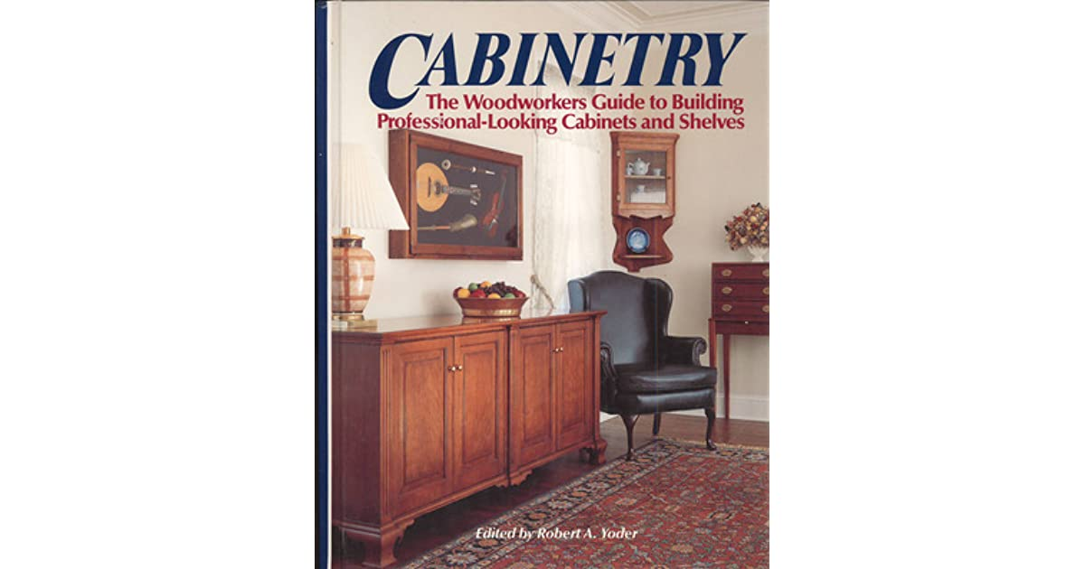 Cabinetry: The Woodworkers Guide To Building Professional Looking Cabinets  And Shelves By Robert A. Yoder
