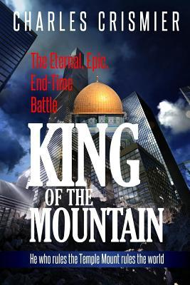 King of the Mountain: The Eternal, Epic, End-Time Battle: He Rules the Temple Mount Rules the World