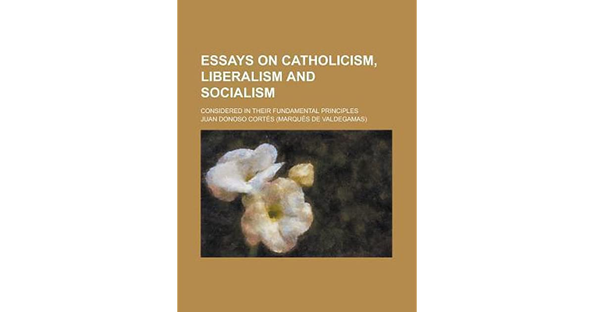 Critical Essay Thesis Statement Essays On Catholicism Liberalism And Socialism Considered In Their  Fundamental Principles By Juan Donoso Corts Essay In English Literature also What Is The Thesis In An Essay Essays On Catholicism Liberalism And Socialism Considered In Their  Sample Essay Thesis Statement