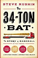 The 34-Ton Bat: The Story of Baseball as Told Through Bobbleheads, Cracker Jacks, Jockstraps, Eye Black, and 375 Other Strange and Unforgettable Objects