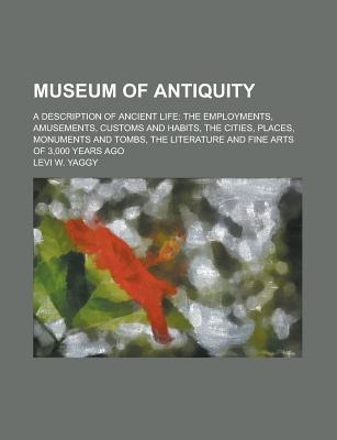 Museum of Antiquity; A Description of Ancient Life: The Employments, Amusements, Customs and Habits, the Cities, Places, Monuments and Tombs, the Literature and Fine Arts of 3,000 Years Ago